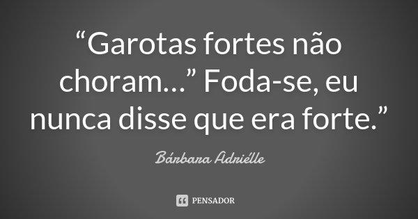 """""""Garotas fortes não choram…"""" Foda-se, eu nunca disse que era forte.""""... Frase de Bárbara Adriélle."""