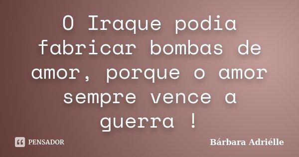 O Iraque podia fabricar bombas de amor, porque o amor sempre vence a guerra !... Frase de Bárbara Adriélle.