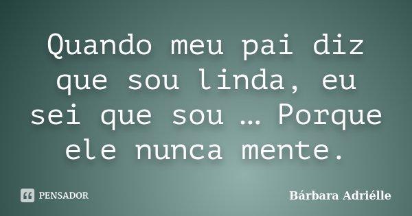Quando meu pai diz que sou linda, eu sei que sou … Porque ele nunca mente.... Frase de Bárbara Adriélle.