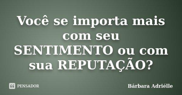 Você se importa mais com seu SENTIMENTO ou com sua REPUTAÇÃO?... Frase de Bárbara Adriélle.