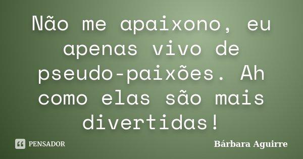 Não me apaixono, eu apenas vivo de pseudo-paixões. Ah como elas são mais divertidas!... Frase de Bárbara Aguirre.