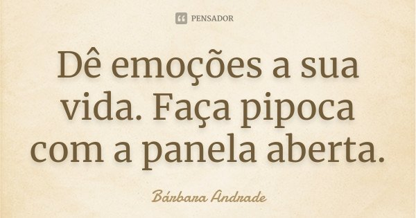 Dê emoções a sua vida. Faça pipoca com a panela aberta.... Frase de Bárbara Andrade.
