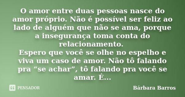 O Amor Entre Duas Pessoas Nasce Do Amor Bárbara Barros