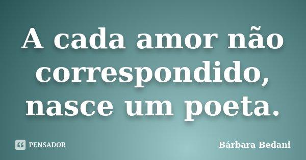 A cada amor não correspondido, nasce um poeta.... Frase de Bárbara Bedani.