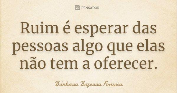 Ruim é esperar das pessoas algo que elas não tem a oferecer.... Frase de Bárbara Bezerra Fonseca.