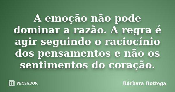 A emoção não pode dominar a razão. A regra é agir seguindo o raciocínio dos pensamentos e não os sentimentos do coração.... Frase de Bárbara Bottega.
