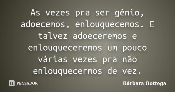 As vezes pra ser gênio, adoecemos, enlouquecemos. E talvez adoeceremos e enlouqueceremos um pouco várias vezes pra não enlouquecermos de vez.... Frase de Bárbara Bottega.