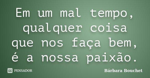 Em um mal tempo, qualquer coisa que nos faça bem, é a nossa paixão.... Frase de Bárbara Bouchet.