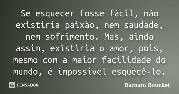Se esquecer fosse facil, não existiria paixão, nem saudade, nem sofrimento. Mas ainda sim existiria o amor, pois mesmo com a maior facilidade do mundo, é imposs... Frase de Bárbara Bouchet.