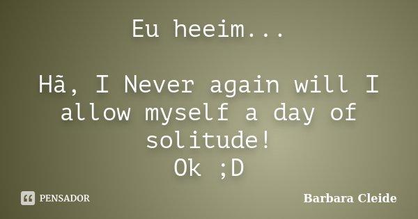 Eu heeim... Hã, I Never again will I allow myself a day of solitude! Ok ;D... Frase de Bárbara Cleide.
