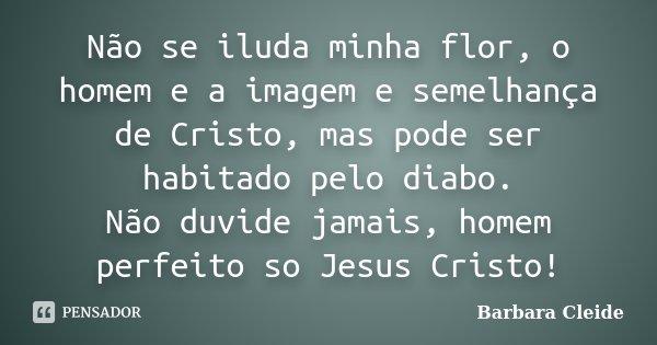 Não se iluda minha flor, o homem e a imagem e semelhança de Cristo, mas pode ser habitado pelo diabo. Não duvide jamais, homem perfeito so Jesus Cristo!... Frase de Bárbara Cleide.