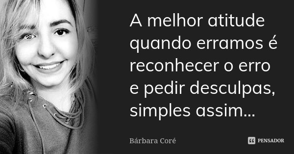 A melhor atitude quando erramos é reconhecer o erro e pedir desculpas, simples assim...... Frase de Bárbara Coré.