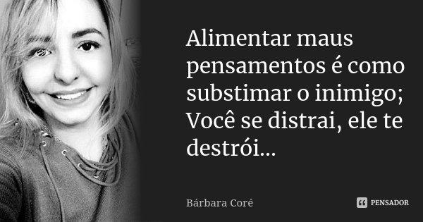 Alimentar maus pensamentos é como substimar o inimigo; Você se distrai, ele te destrói...... Frase de Bárbara Coré.