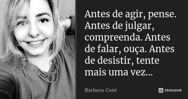 Antes de agir, pense. Antes de julgar, compreenda. Antes de falar, ouça. Antes de desistir, tente mais uma vez...... Frase de Bárbara Coré.