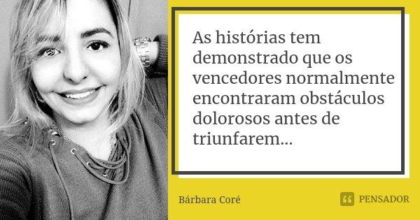 As histórias tem demonstrado que os vencedores normalmente encontraram obstáculos dolorosos antes de triunfarem...... Frase de Bárbara Coré.