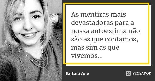 As mentiras mais devastadoras para a nossa auto-estima não são as que contamos, mas sim as que vivemos...... Frase de Bárbara Coré.