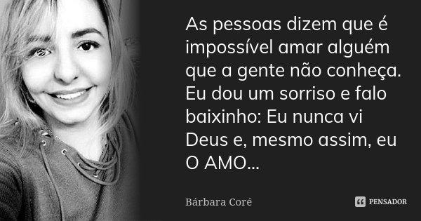 As pessoas dizem que é impossível amar alguém que a gente não conheça. Eu dou um sorriso e falo baixinho: Eu nunca vi Deus e, mesmo assim, eu O AMO...... Frase de Bárbara Coré.