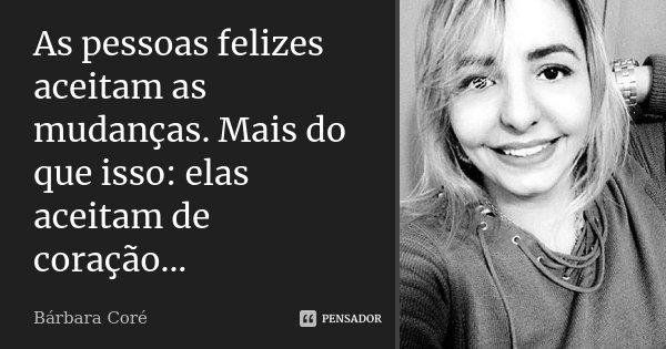 As pessoas felizes aceitam as mudanças. Mais do que isso: elas aceitam de coração...... Frase de Bárbara Coré.