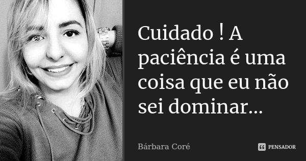 Cuidado ! A paciência é uma coisa que eu não sei dominar...... Frase de Bárbara Coré.