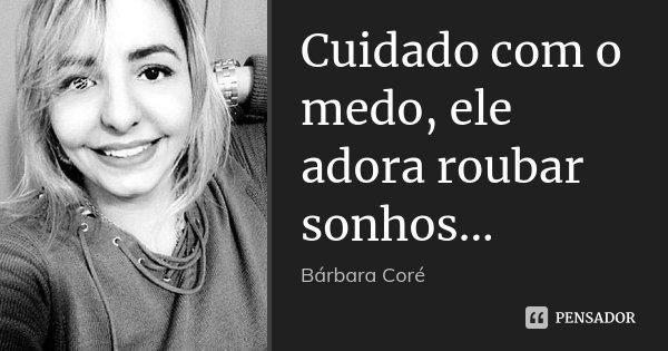 Cuidado com o medo, ele adora roubar sonhos...... Frase de Bárbara Coré.