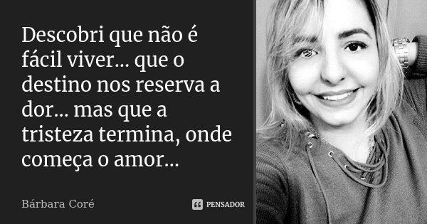 Descobri que não é fácil viver... que o destino nos reserva a dor... mas que a tristeza termina, onde começa o amor...... Frase de Bárbara Coré.