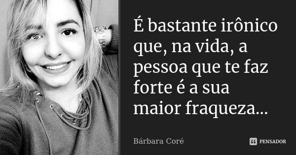 É bastante irônico que, na vida, a pessoa que te faz forte é a sua maior fraqueza...... Frase de Bárbara Coré.