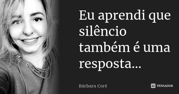 Eu aprendi que silêncio também é uma resposta...... Frase de Bárbara Coré.