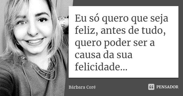 Eu só quero que seja feliz, antes de tudo, quero poder ser a causa da sua felicidade...... Frase de Bárbara Coré.
