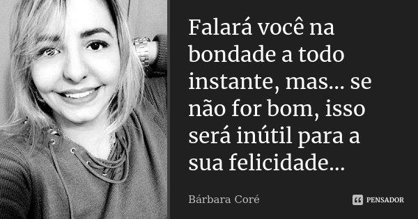 Falará você na bondade a todo instante, mas... se não for bom, isso será inútil para a sua felicidade...... Frase de Bárbara Coré.
