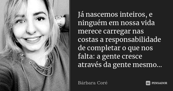 Já nascemos inteiros, e ninguém em nossa vida merece carregar nas costas a responsabilidade de completar o que nos falta: a gente cresce através da gente mesmo.... Frase de Bárbara Coré.