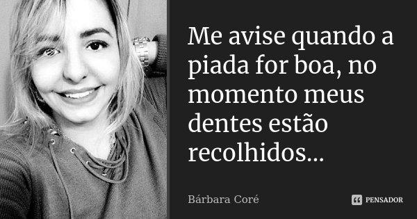 Me avise quando a piada for boa, no momento meus dentes estão recolhidos...... Frase de Bárbara Coré.