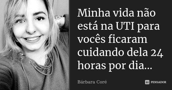 Minha vida não está na UTI para vocês ficaram cuidando dela 24 horas por dia...... Frase de Bárbara Coré.