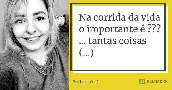 Na corrida da vida o importante é ??? ... tantas coisas (...)... Frase de Bárbara Coré.