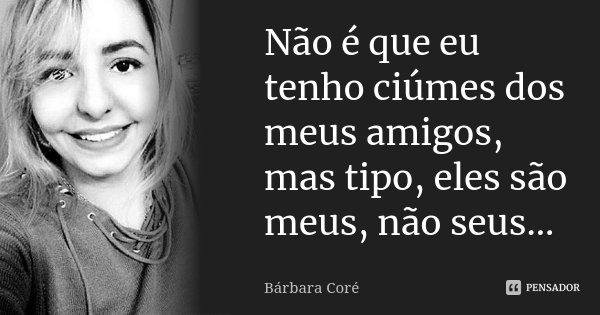 Não é que eu tenho ciúmes dos meus amigos, mas tipo, eles são meus, não seus...... Frase de Bárbara Coré.