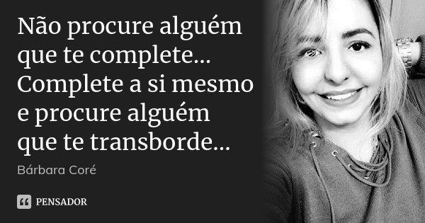 Encontre Alguém Que Te Transborde: Não Procure Alguém Que Te Complete...... Bárbara Coré