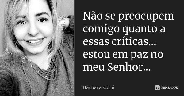 Não se preocupem comigo quanto a essas críticas... estou em paz no meu Senhor...... Frase de Bárbara Coré.