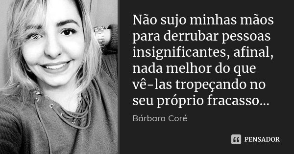 Não sujo minhas mãos para derrubar pessoas insignificantes, afinal, nada melhor do que vê-las tropeçando no seu próprio fracasso...... Frase de Bárbara Coré.