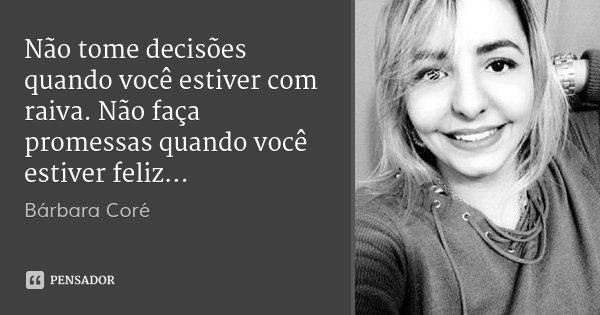 Não tome decisões quando você estiver com raiva. Não faça promessas quando você estiver feliz...... Frase de Bárbara Coré.