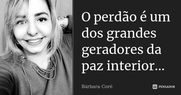 O perdão é um dos grandes geradores da paz interior...... Frase de Bárbara Coré.