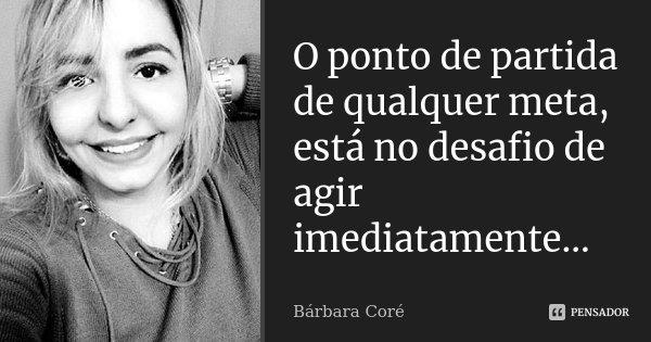 O ponto de partida de qualquer meta, está no desafio de agir imediatamente...... Frase de Bárbara Coré.