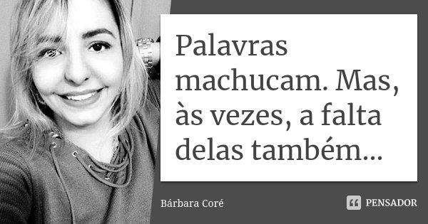 Palavras machucam. Mas, às vezes, a falta delas também...... Frase de Bárbara Coré.