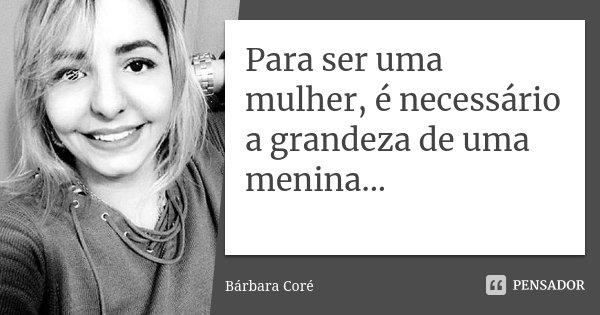 Para ser uma mulher, é necessário a grandeza de uma menina...... Frase de Bárbara Coré.