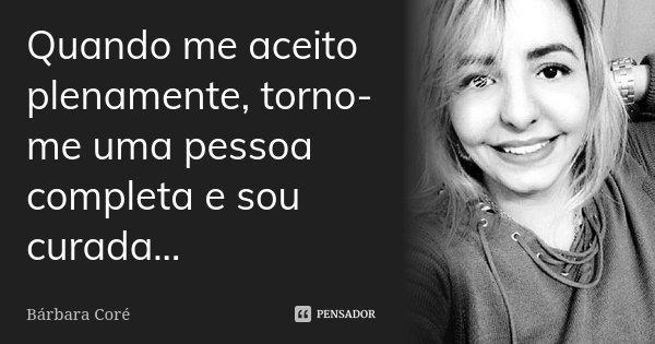 Quando me aceito plenamente, torno-me uma pessoa completa e sou curada...... Frase de Bárbara Coré.