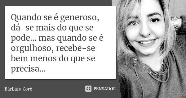 Quando se é generoso, dá-se mais do que se pode... mas quando se é orgulhoso, recebe-se bem menos do que se precisa...... Frase de Bárbara Coré.