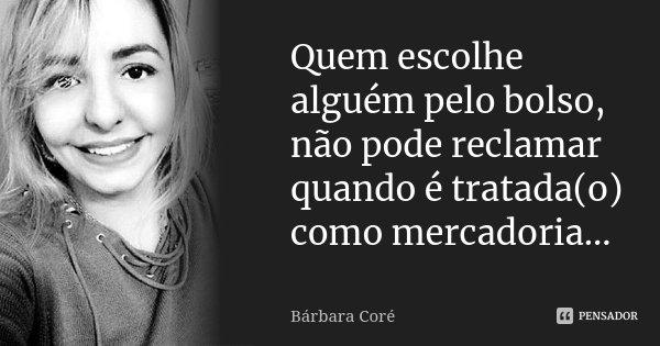 Quem escolhe alguém pelo bolso, não pode reclamar quando é tratada(o) como mercadoria...... Frase de Bárbara Coré.