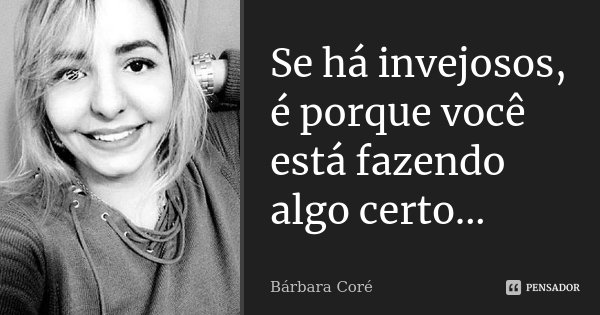 Se há invejosos, é porque você está fazendo algo certo...... Frase de Bárbara Coré.