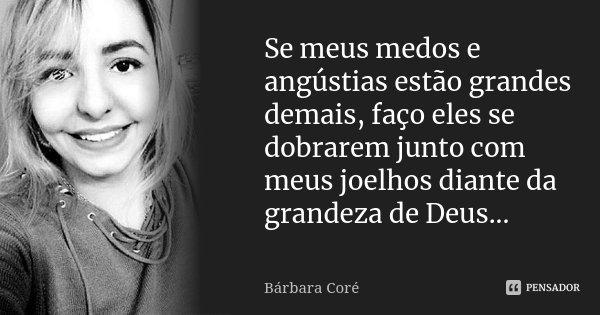 Se meus medos e angústias estão grandes demais, faço eles se dobrarem junto com meus joelhos diante da grandeza de Deus...... Frase de Bárbara Coré.