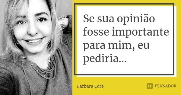 Se sua opinião fosse importante para mim, eu pediria...... Frase de Bárbara Coré.