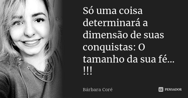 Só uma coisa determinará a dimensão de suas conquistas: O tamanho da sua fé... !!!... Frase de Bárbara Coré.