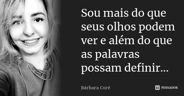 Sou mais do que seus olhos podem ver e além do que as palavras possam definir... !!!... Frase de Bárbara Coré.